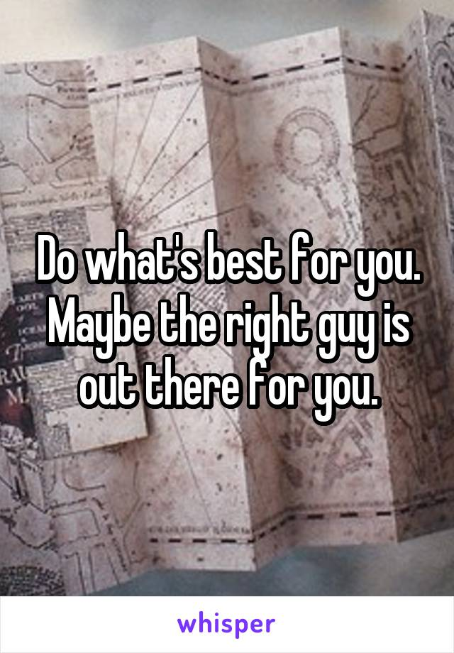 Do what's best for you. Maybe the right guy is out there for you.