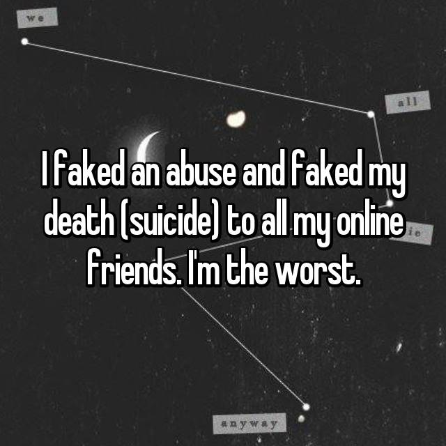 I faked an abuse and faked my death (suicide) to all my online friends. I'm the worst. 😶🔫