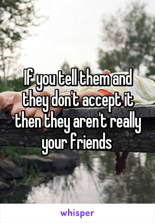 If you tell them and they don't accept it then they aren't really your friends