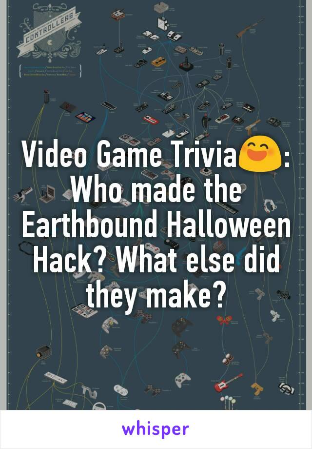Video Game Trivia😄: Who made the Earthbound Halloween Hack