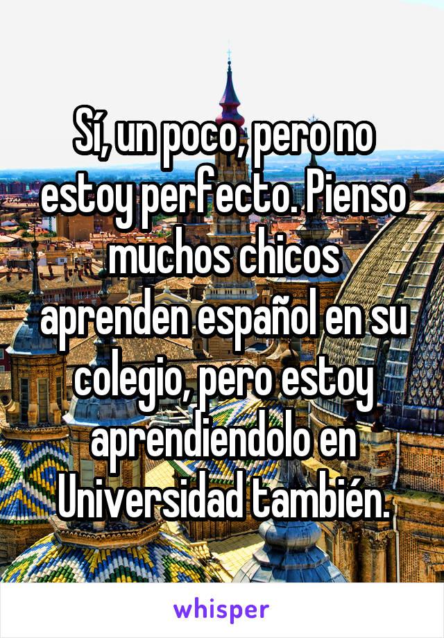 Sí, un poco, pero no estoy perfecto. Pienso muchos chicos aprenden español en su colegio, pero estoy aprendiendolo en Universidad también.