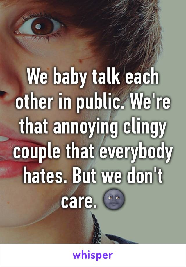We baby talk each other in public. We're that annoying clingy couple that everybody hates. But we don't care. 🌚