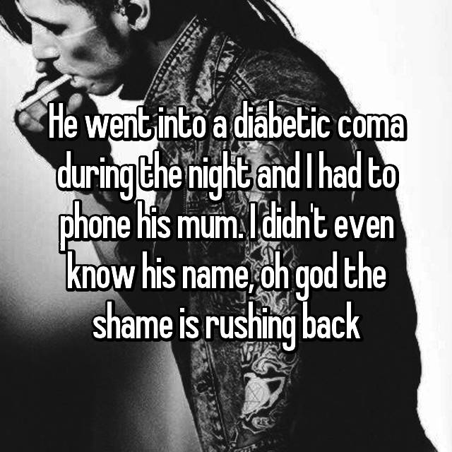 He went into a diabetic coma during the night and I had to phone his mum. I didn't even know his name, oh god the shame is rushing back