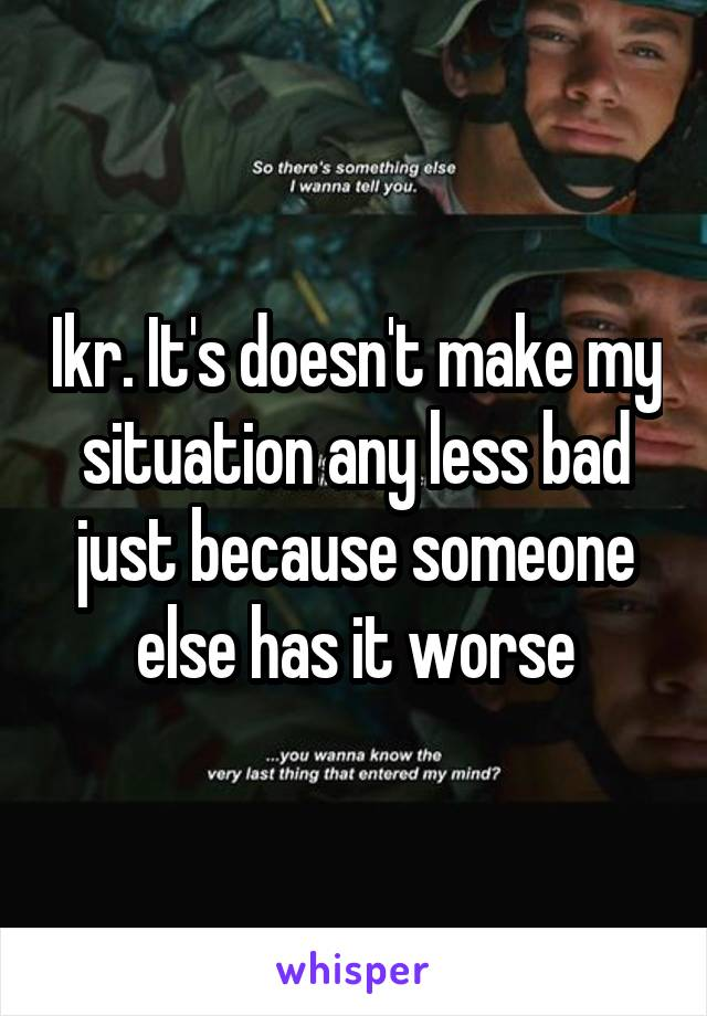Ikr. It's doesn't make my situation any less bad just because someone else has it worse