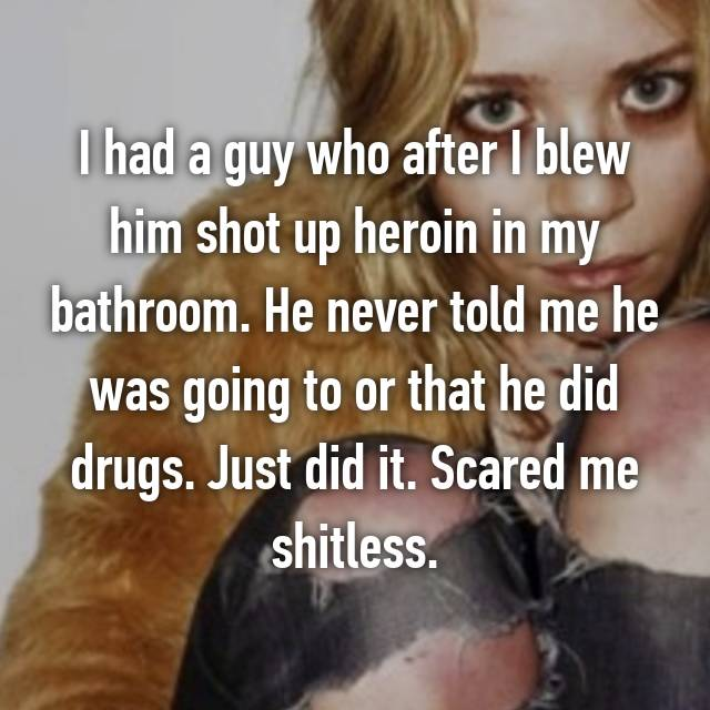 I had a guy who after I blew him shot up heroin in my bathroom. He never told me he was going to or that he did drugs. Just did it. Scared me shitless.