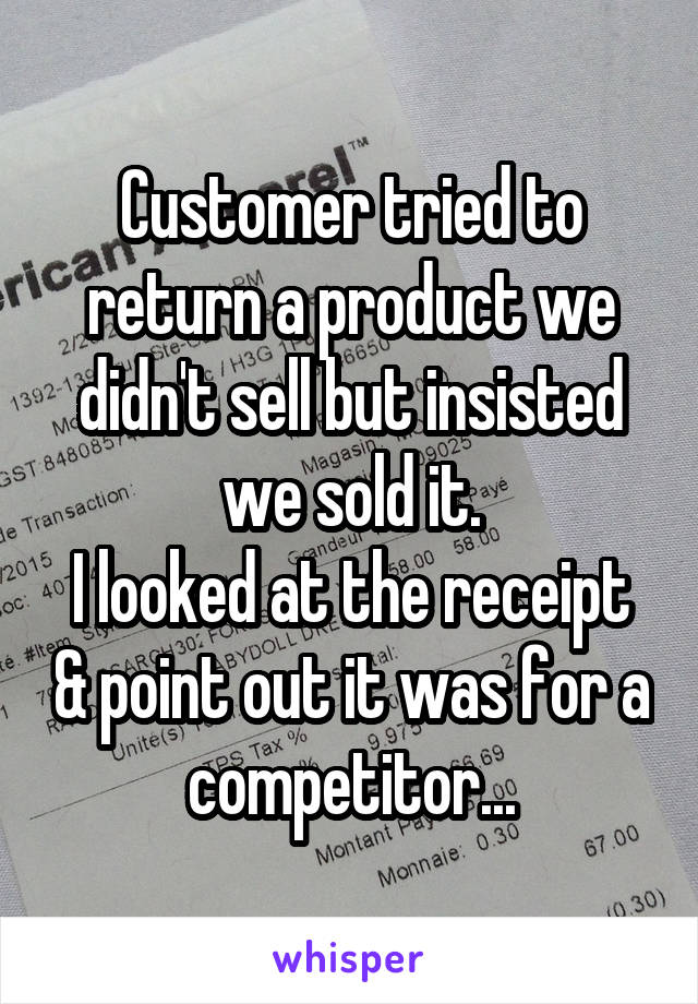 Customer tried to return a product we didn't sell but insisted we sold it. I looked at the receipt & point out it was for a competitor...
