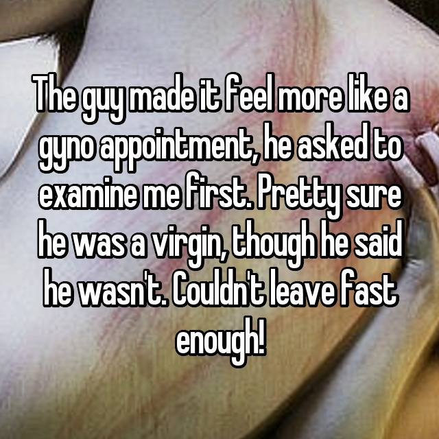 The guy made it feel more like a gyno appointment, he asked to examine me first. Pretty sure he was a virgin, though he said he wasn't. Couldn't leave fast enough!