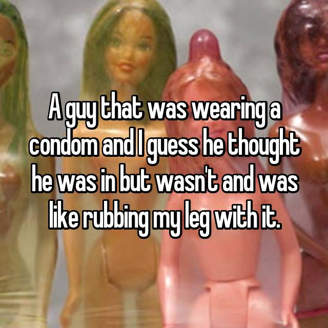 A guy that was wearing a condom and I guess he thought he was in but wasn't and was like rubbing my leg with it.