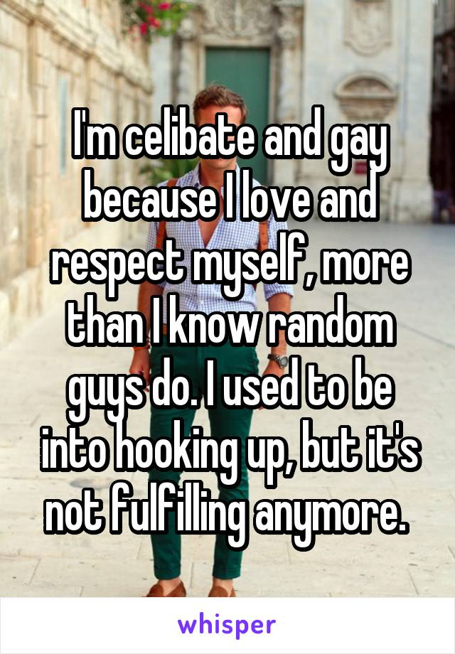 I'm celibate and gay because I love and respect myself, more than I know random guys do. I used to be into hooking up, but it's not fulfilling anymore.