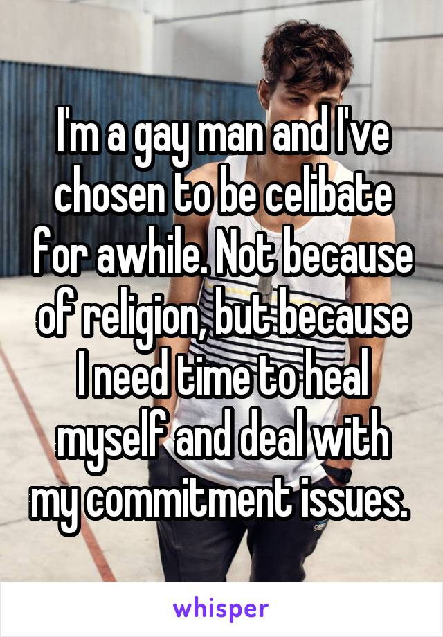 I'm a gay man and I've chosen to be celibate for awhile. Not because of religion, but because I need time to heal myself and deal with my commitment issues.