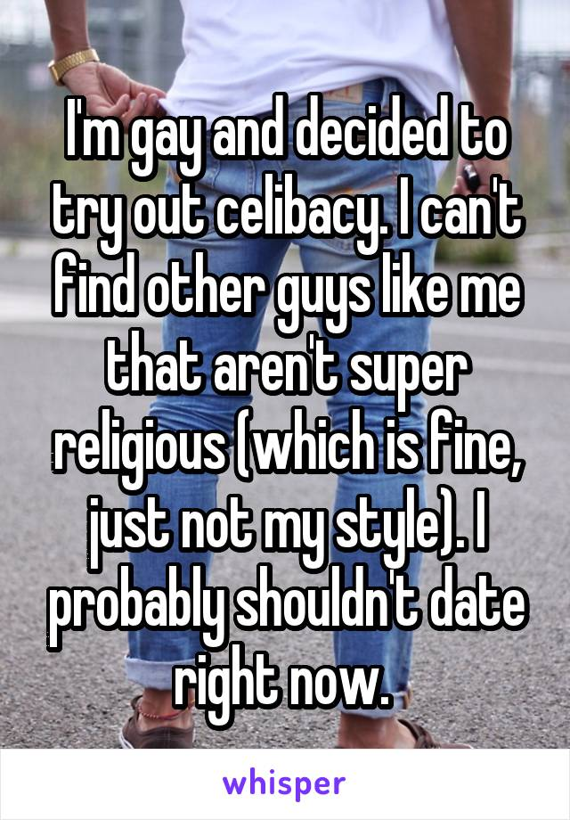 I'm gay and decided to try out celibacy. I can't find other guys like me that aren't super religious (which is fine, just not my style). I probably shouldn't date right now.