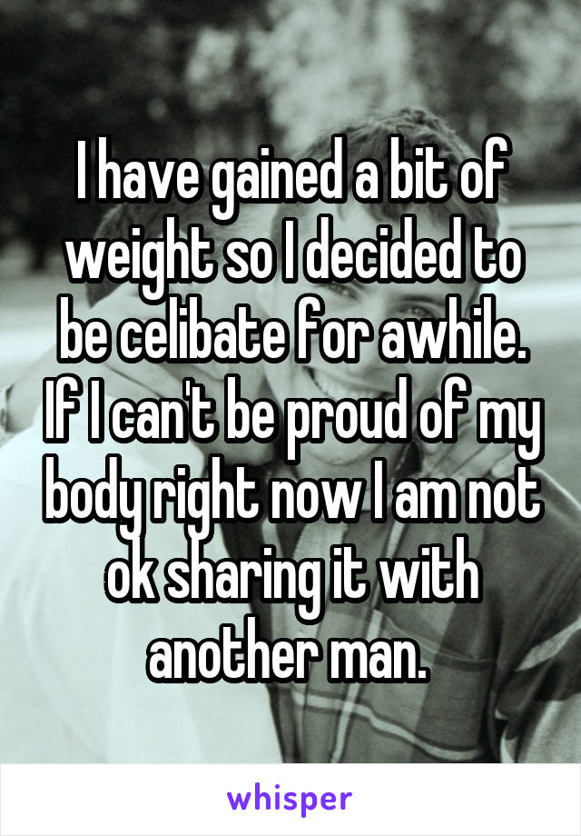 I have gained a bit of weight so I decided to be celibate for awhile. If I can't be proud of my body right now I am not ok sharing it with another man.