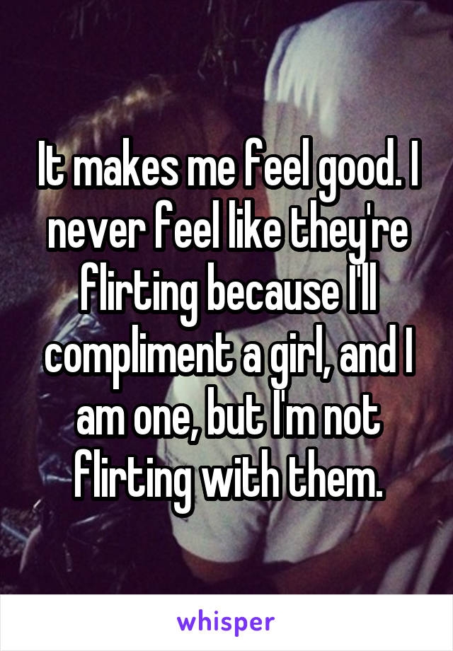 It makes me feel good. I never feel like they're flirting because I'll compliment a girl, and I am one, but I'm not flirting with them.