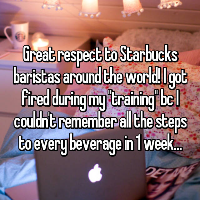 "Great respect to Starbucks baristas around the world! I got fired during my ""training"" bc I couldn't remember all the steps to every beverage in 1 week…"
