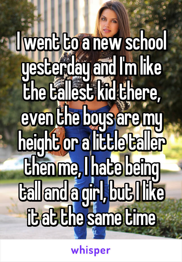 I went to a new school yesterday and I'm like the tallest kid there, even the boys are my height or a little taller then me, I hate being tall and a girl, but I like it at the same time