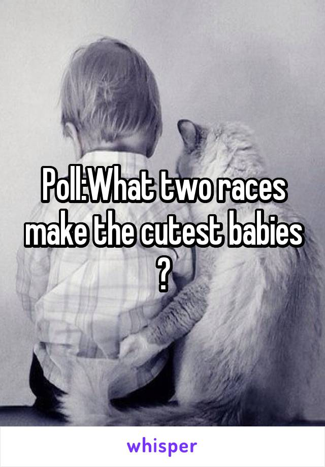 Poll:What two races make the cutest babies ?