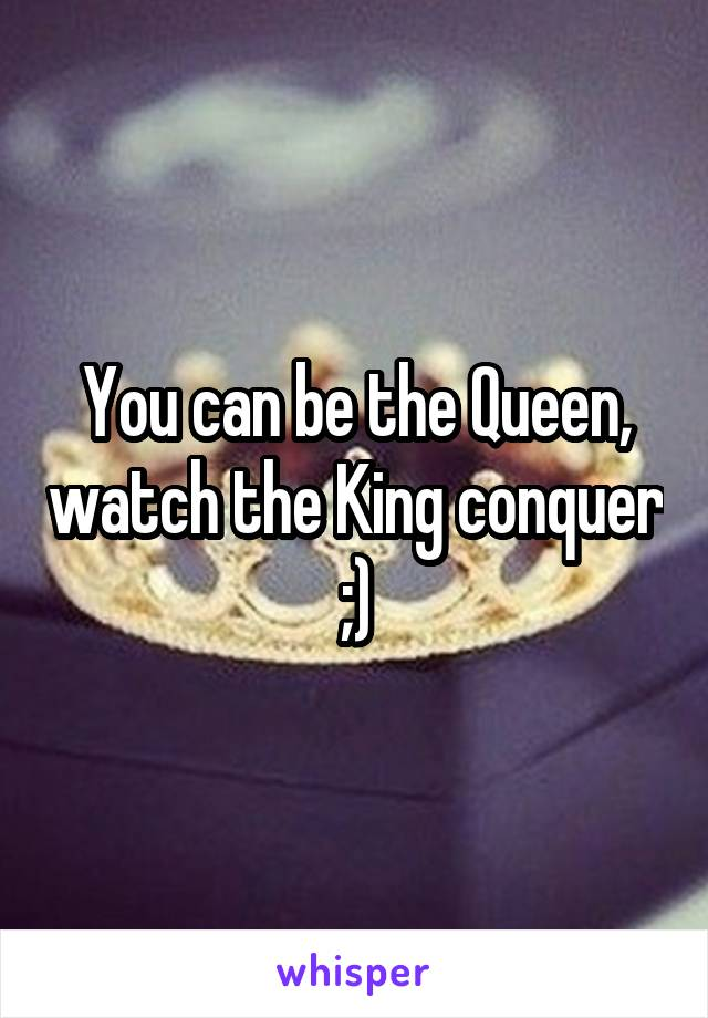 You can be the Queen, watch the King conquer ;)