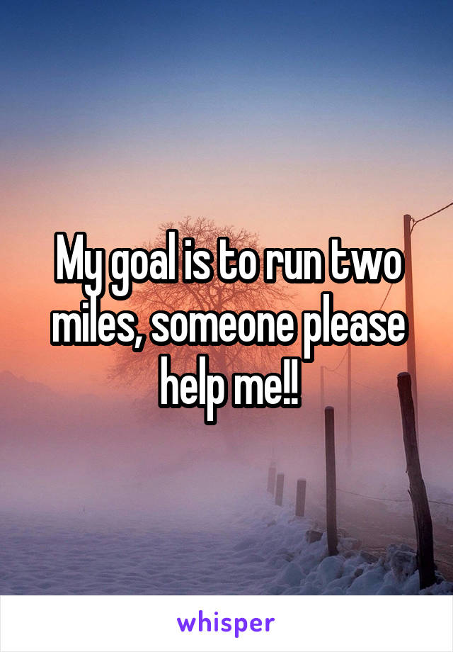 My goal is to run two miles, someone please help me!!