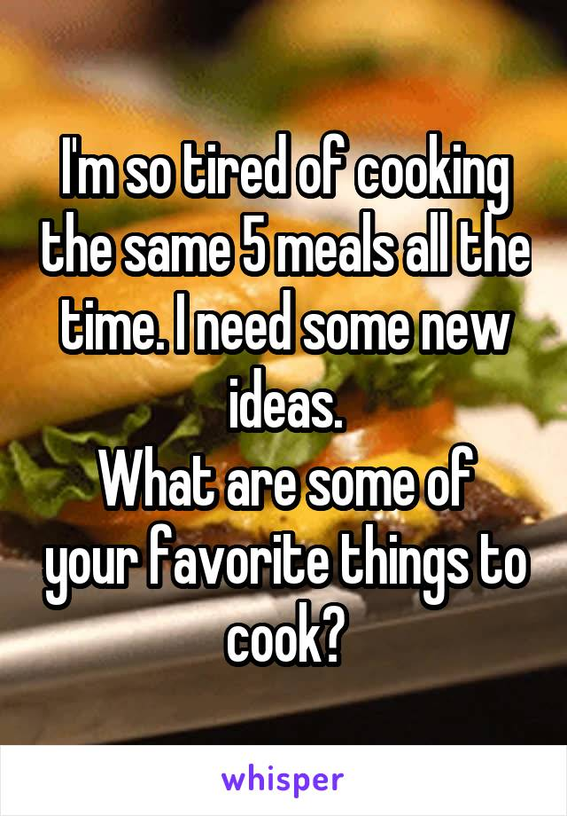 I'm so tired of cooking the same 5 meals all the time. I need some new ideas. What are some of your favorite things to cook?