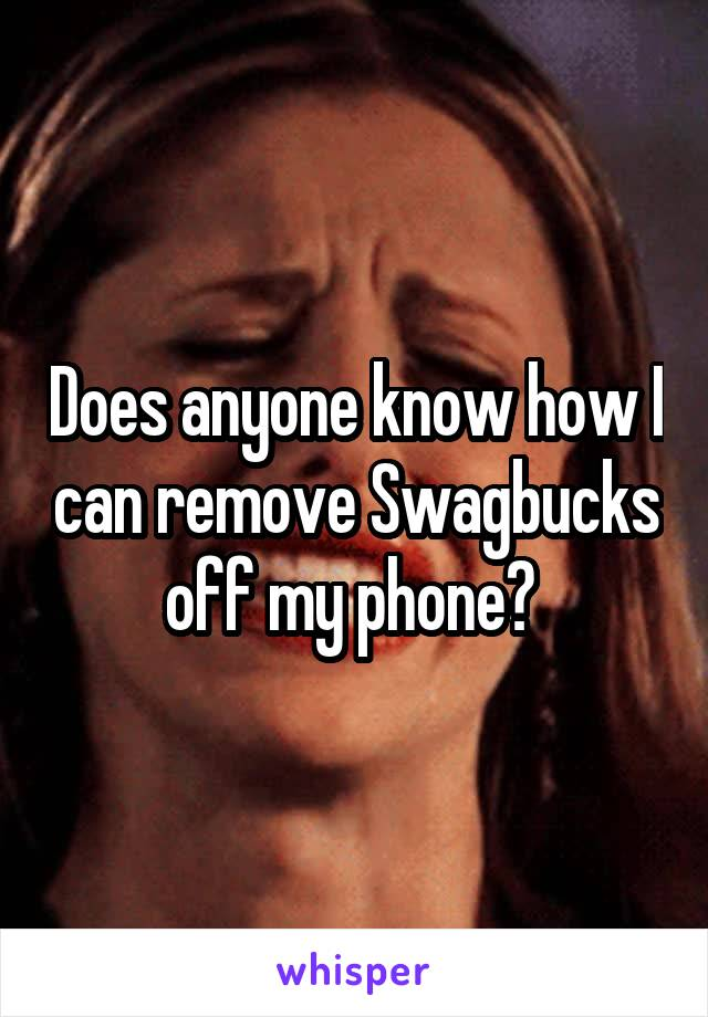 Does anyone know how I can remove Swagbucks off my phone?