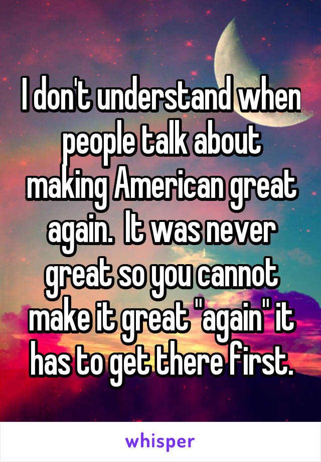 """I don't understand when people talk about making American great again.  It was never great so you cannot make it great """"again"""" it has to get there first."""