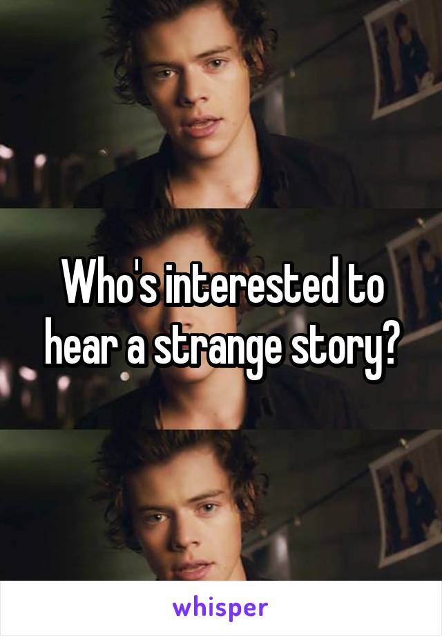 Who's interested to hear a strange story?