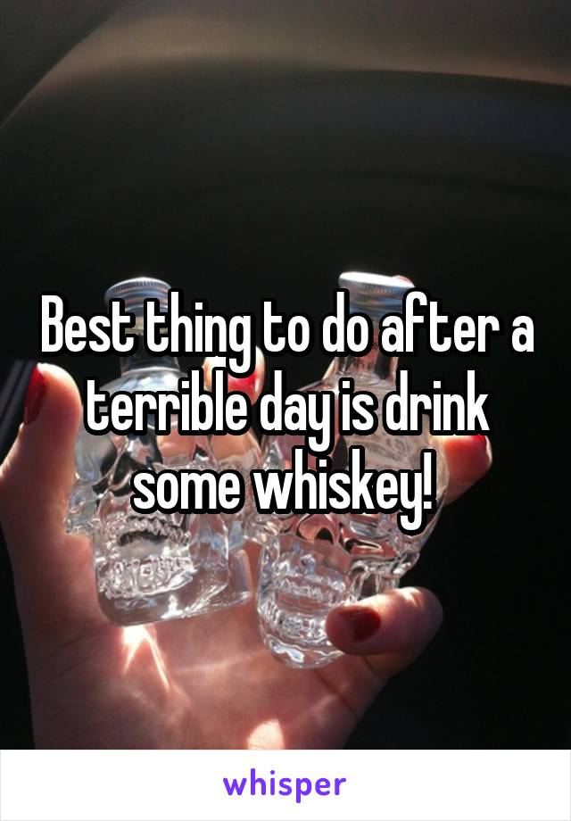 Best thing to do after a terrible day is drink some whiskey!