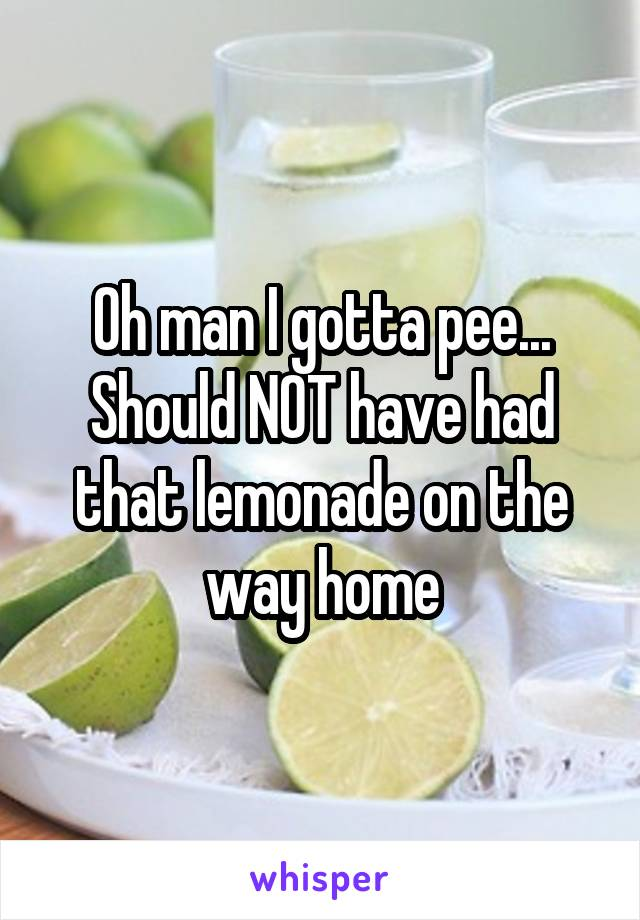 Oh man I gotta pee... Should NOT have had that lemonade on the way home
