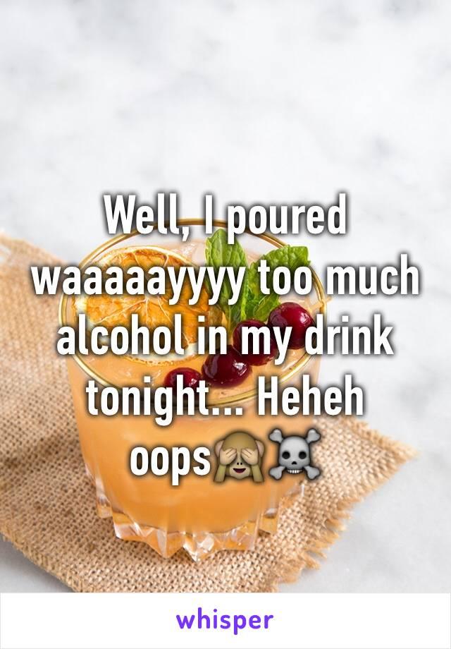 Well, I poured waaaaayyyy too much alcohol in my drink tonight... Heheh oops🙈☠
