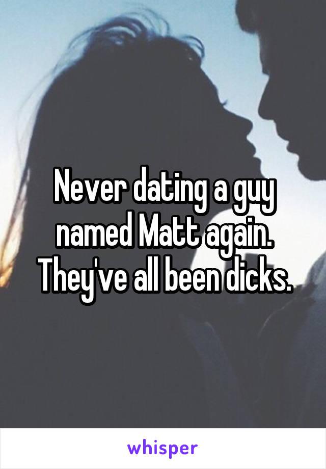 Never dating a guy named Matt again. They've all been dicks.
