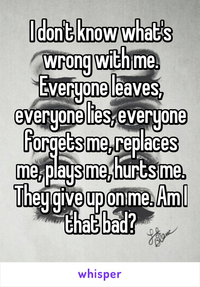 I don't know what's wrong with me. Everyone leaves, everyone lies, everyone forgets me, replaces me, plays me, hurts me. They give up on me. Am I that bad?
