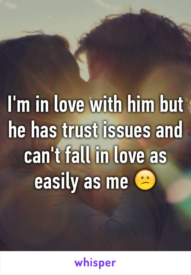 I'm in love with him but he has trust issues and can't fall in love as easily as me 😕
