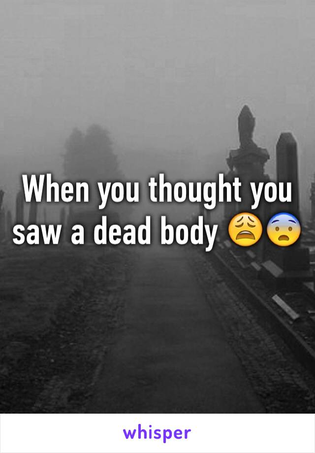 When you thought you saw a dead body 😩😨