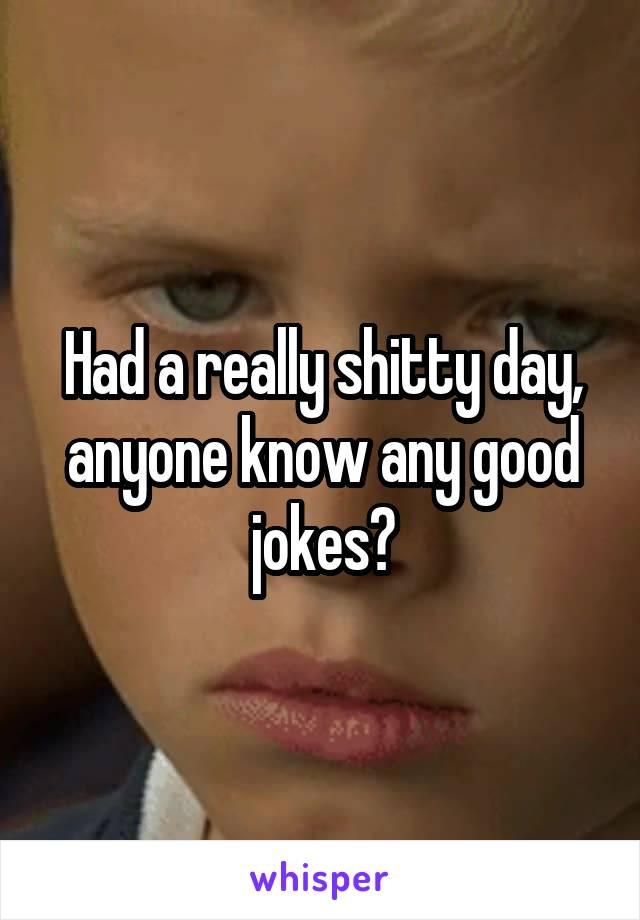 Had a really shitty day, anyone know any good jokes?