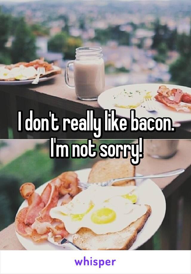 I don't really like bacon. I'm not sorry!