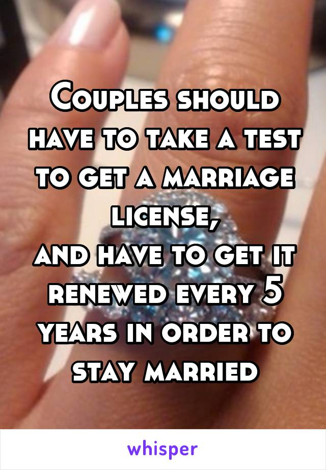 Couples should have to take a test to get a marriage license, and have to get it renewed every 5 years in order to stay married