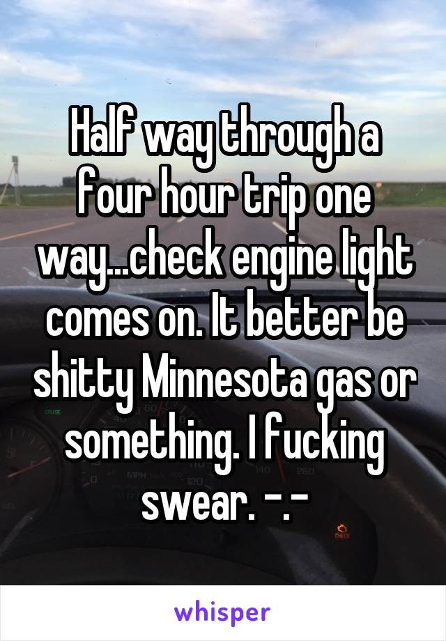 Half way through a four hour trip one way...check engine light comes on. It better be shitty Minnesota gas or something. I fucking swear. -.-