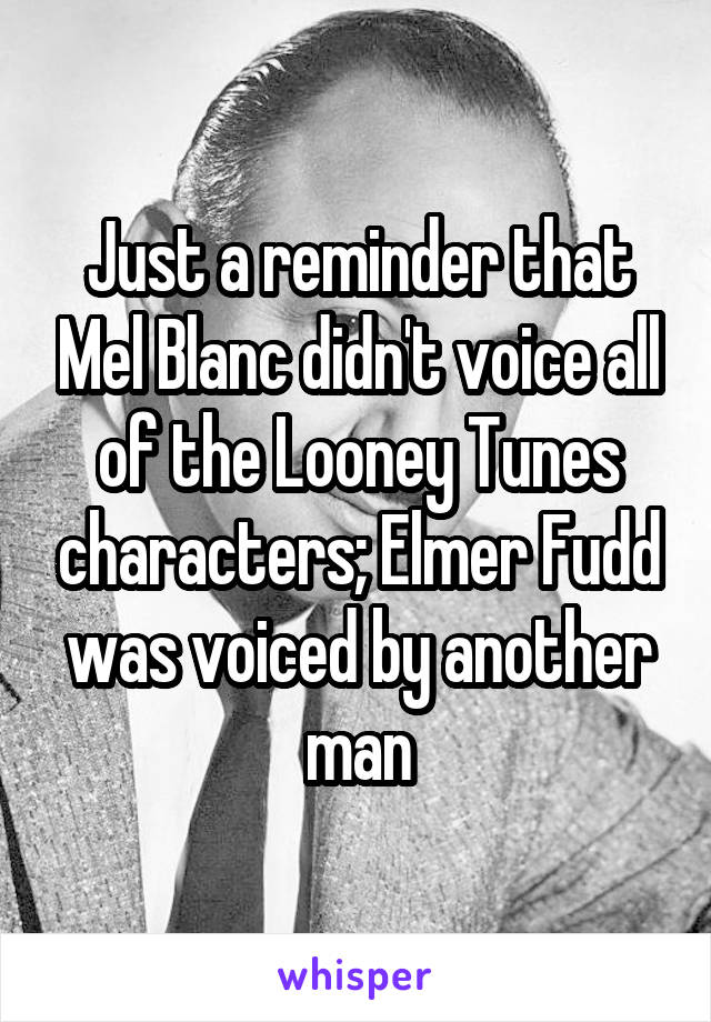 Just a reminder that Mel Blanc didn't voice all of the Looney Tunes characters; Elmer Fudd was voiced by another man