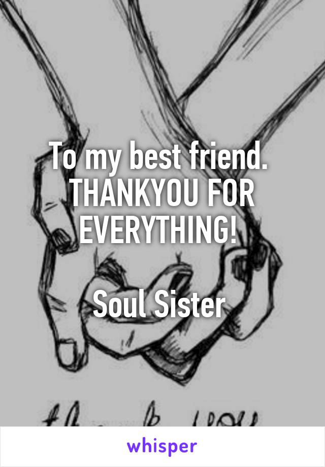 To my best friend.  THANKYOU FOR EVERYTHING!   Soul Sister