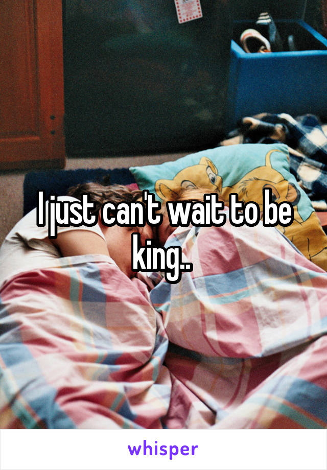 I just can't wait to be king..