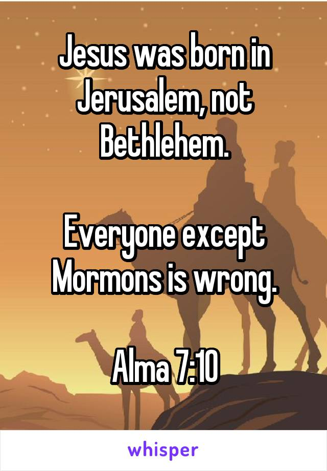 Jesus was born in Jerusalem, not Bethlehem.  Everyone except Mormons is wrong.  Alma 7:10