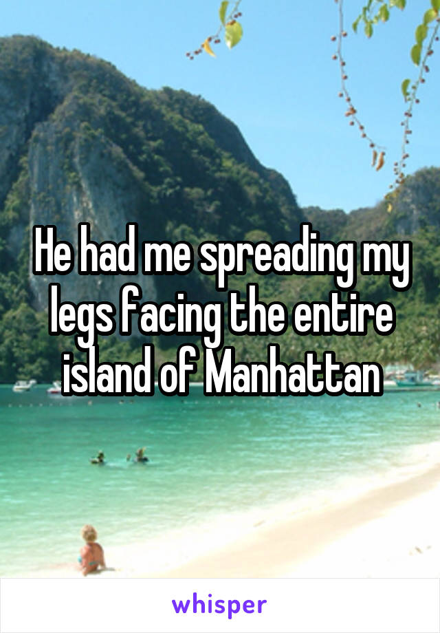 He had me spreading my legs facing the entire island of Manhattan
