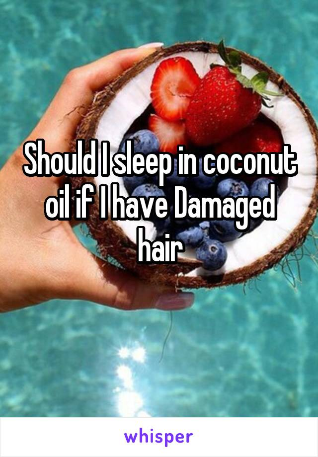 Should I sleep in coconut oil if I have Damaged hair