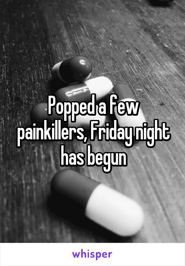 Popped a few painkillers, Friday night has begun
