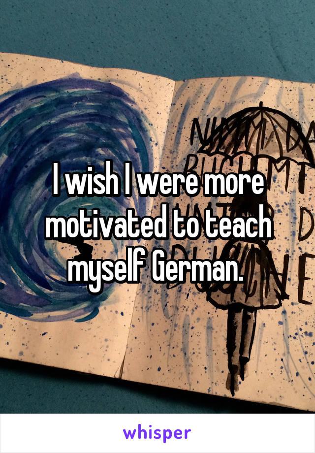 I wish I were more motivated to teach myself German.