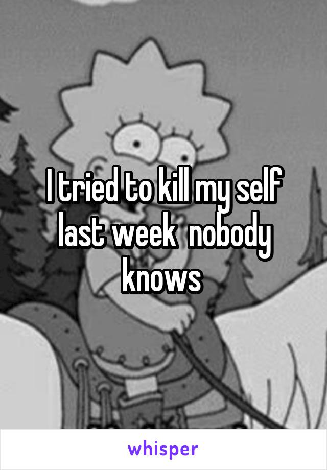 I tried to kill my self last week  nobody knows