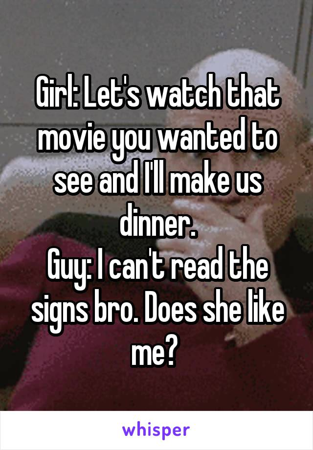 Girl: Let's watch that movie you wanted to see and I'll make us dinner. Guy: I can't read the signs bro. Does she like me?