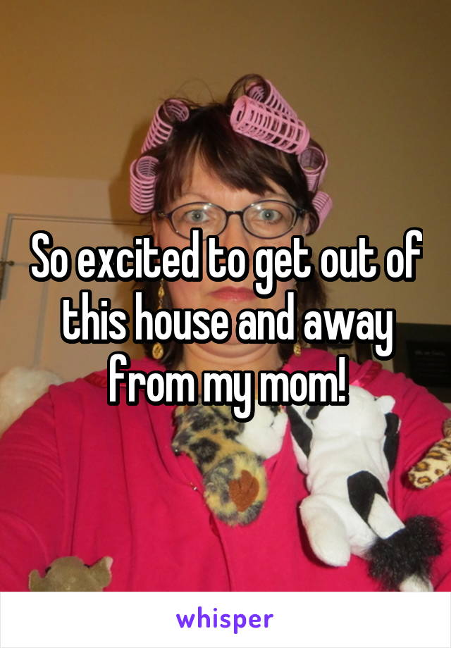 So excited to get out of this house and away from my mom!