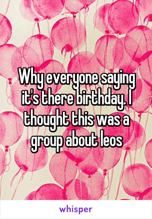 Why everyone saying it's there birthday. I thought this was a group about leos