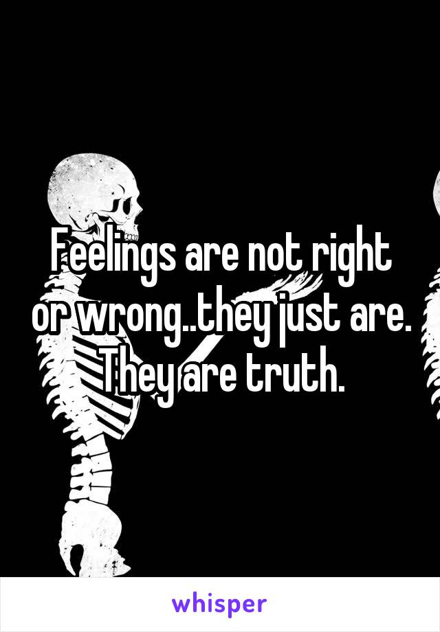 Feelings are not right or wrong..they just are. They are truth.